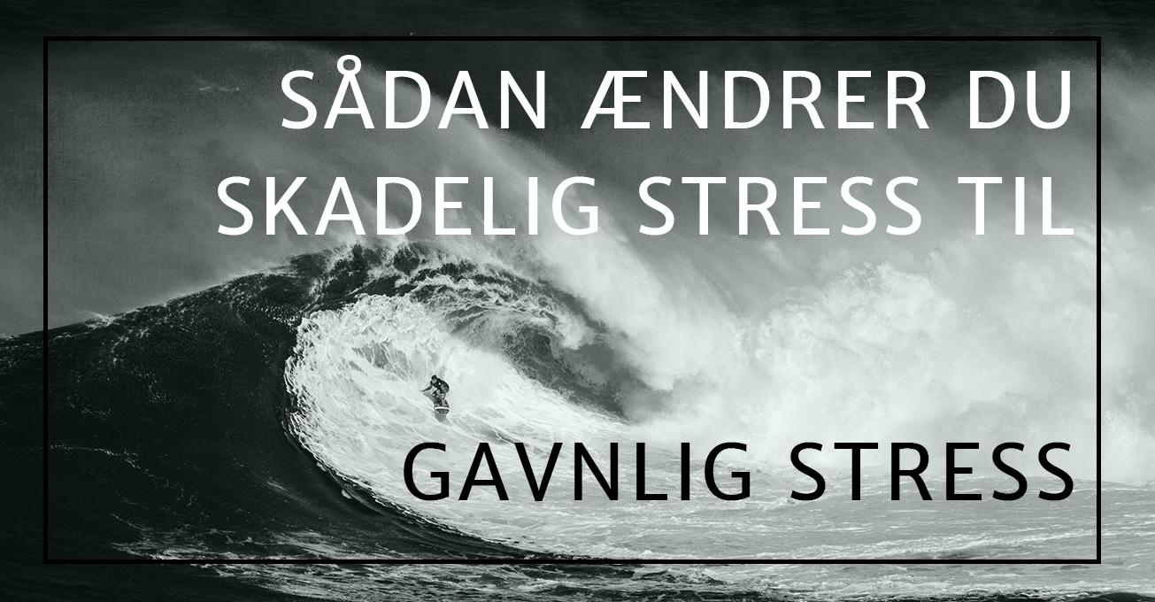 Sådan ændrer du skadelig stress til gavnlig stress