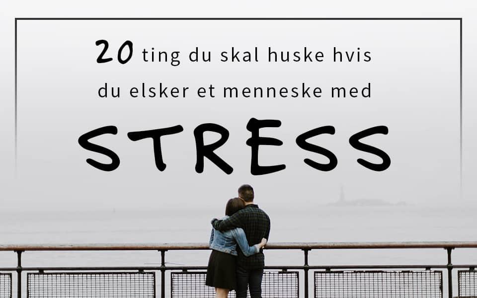 20 ting du skal huske, hvis du elsker et menneske med stress