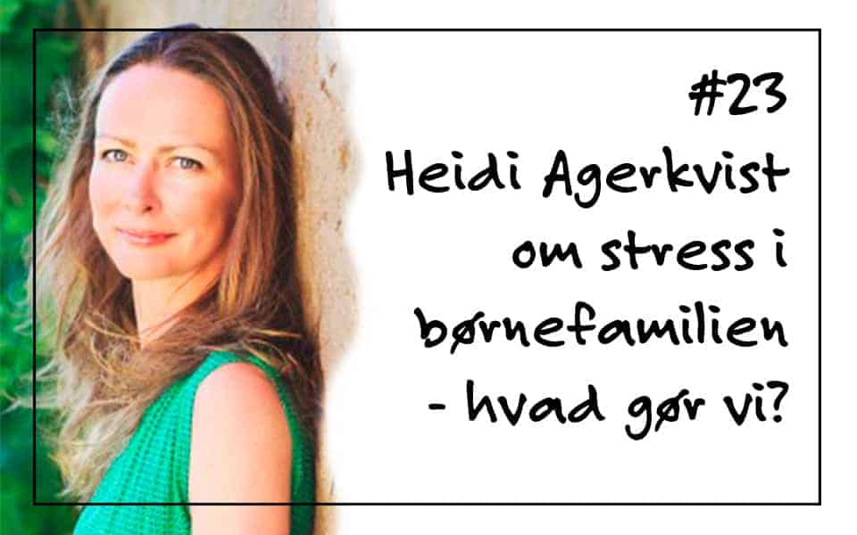 # 23 Heidi Agerkvist om stress i børnefamilien – hvad gør vi?