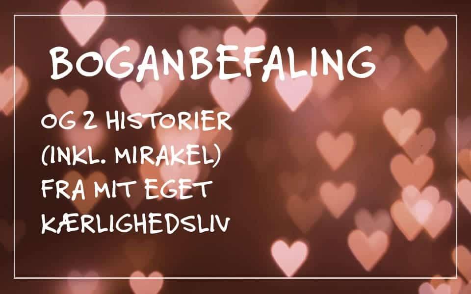 Boganbefaling og 2 historier (inkl. et mirakel) fra mit kærlighedsliv