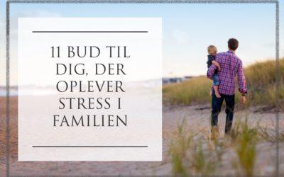 11 bud til dig, der oplever stress i familien