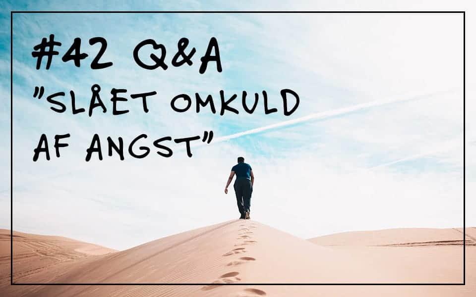"""#42 Q&A """"Slået omkuld af angst"""""""