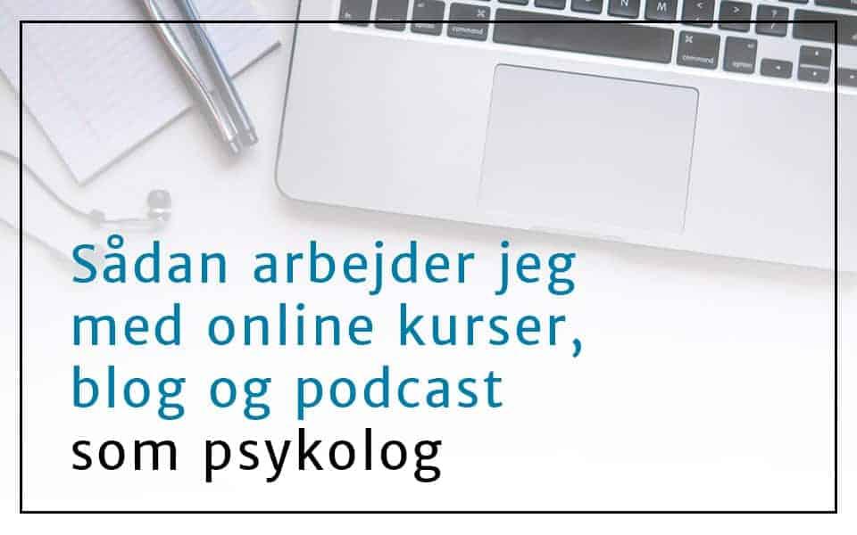Sådan arbejder jeg med online kurser, blog og podcast som psykolog