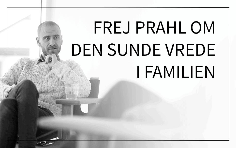 Frej Prahl om den sunde vrede i familien