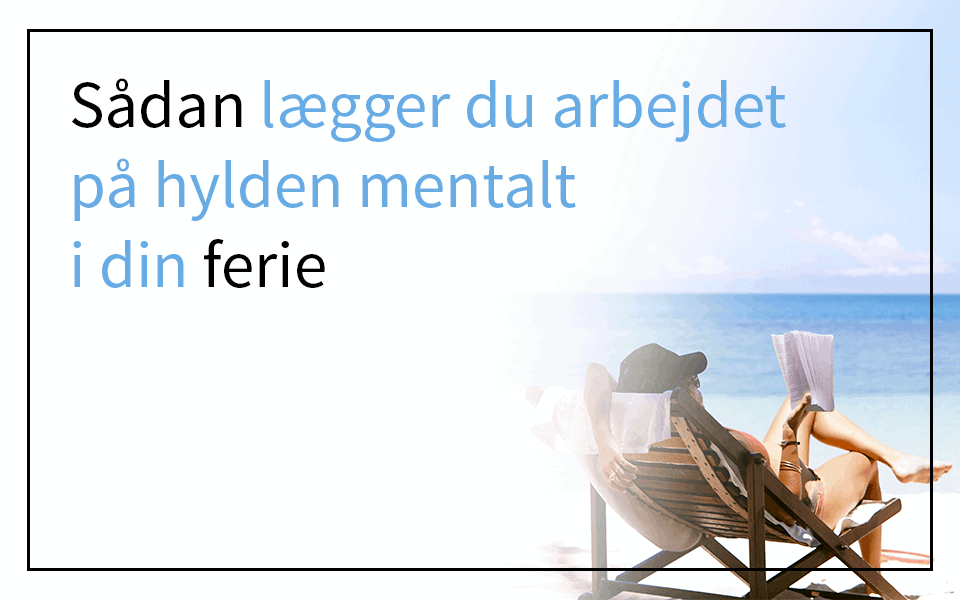 Sådan lægger du dit arbejde mentalt på hylden i din ferie