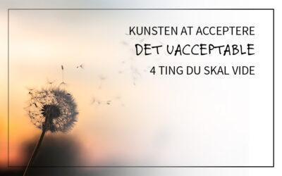 Kunsten at acceptere det uacceptable – 4 ting du skal vide