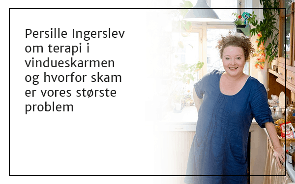 Persille Ingerslev om terapi i vindueskarmen og hvorfor skam er vores største problem