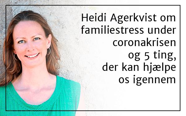 Heidi Agerkvist om familiestress under Coronakrisen og 5 ting, der kan hjælpe os igennem