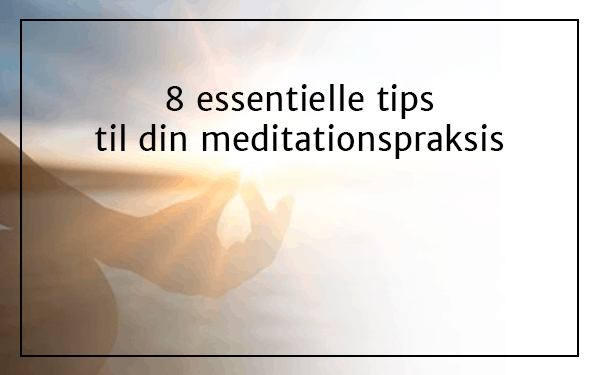 8 essentielle tips til en givende og stabil meditationspraksis